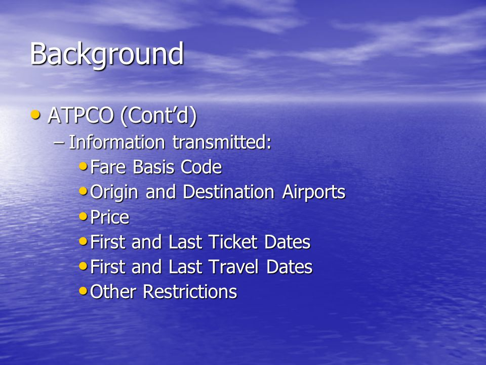 Background ATPCO (Cont'd) ATPCO (Cont'd) –Information transmitted: Fare Basis Code Fare Basis Code Origin and Destination Airports Origin and Destination Airports Price Price First and Last Ticket Dates First and Last Ticket Dates First and Last Travel Dates First and Last Travel Dates Other Restrictions Other Restrictions