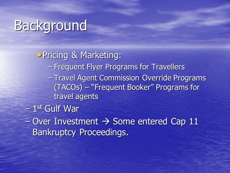 Background Pricing & Marketing: Pricing & Marketing: –Frequent Flyer Programs for Travellers –Travel Agent Commission Override Programs (TACOs) – Frequent Booker Programs for travel agents –1 st Gulf War –Over Investment  Some entered Cap 11 Bankruptcy Proceedings.