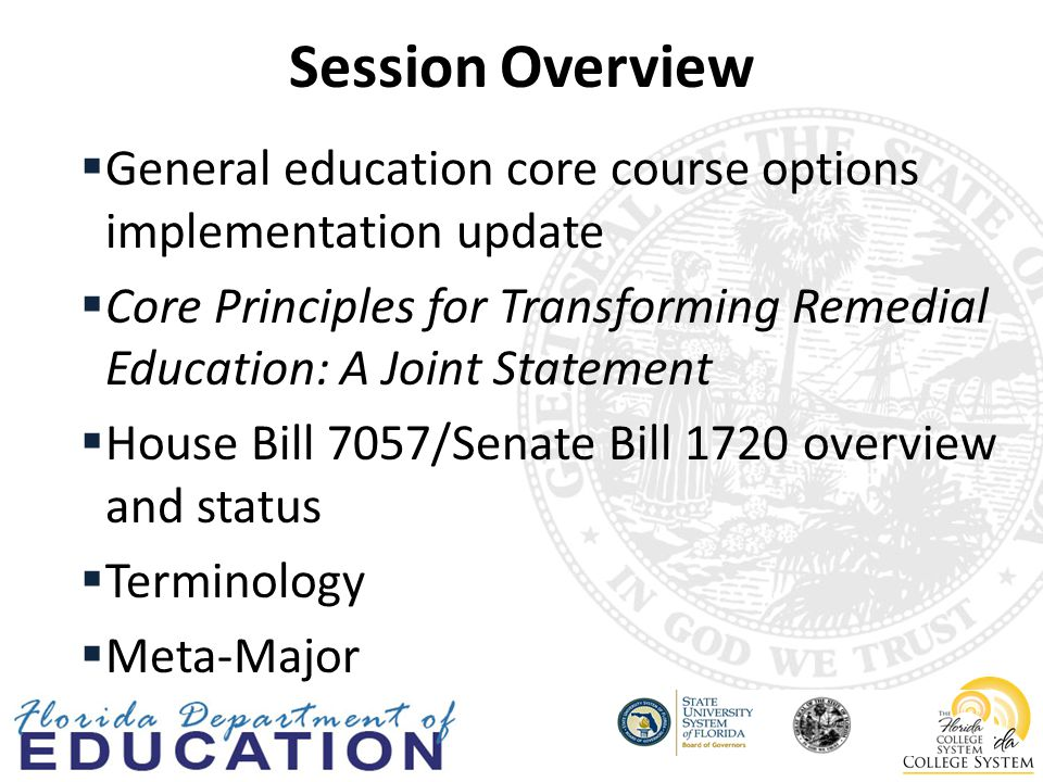 Session Overview  General education core course options implementation update  Core Principles for Transforming Remedial Education: A Joint Statement  House Bill 7057/Senate Bill 1720 overview and status  Terminology  Meta-Major