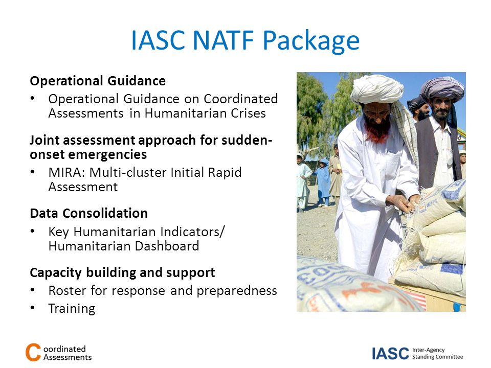 IASC NATF Package Operational Guidance Operational Guidance on Coordinated Assessments in Humanitarian Crises Joint assessment approach for sudden- onset emergencies MIRA: Multi-cluster Initial Rapid Assessment Data Consolidation Key Humanitarian Indicators/ Humanitarian Dashboard Capacity building and support Roster for response and preparedness Training