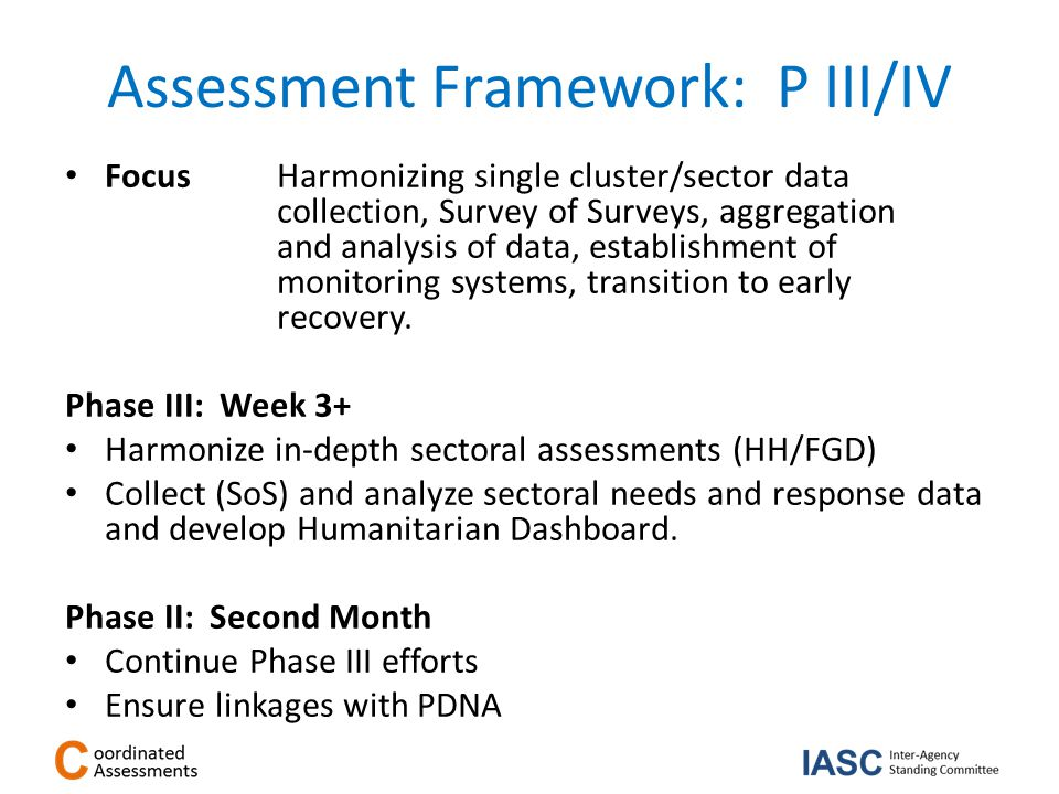 Assessment Framework: P III/IV Focus Harmonizing single cluster/sector data collection, Survey of Surveys, aggregation and analysis of data, establishment of monitoring systems, transition to early recovery.