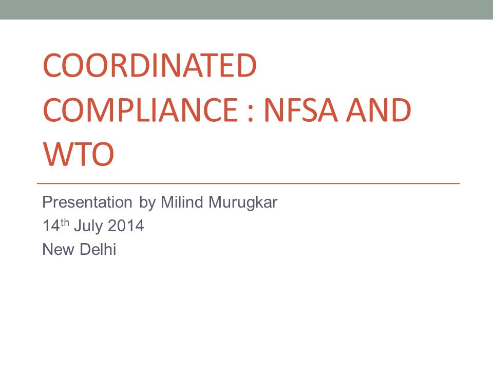 COORDINATED COMPLIANCE : NFSA AND WTO Presentation by Milind Murugkar 14 th July 2014 New Delhi