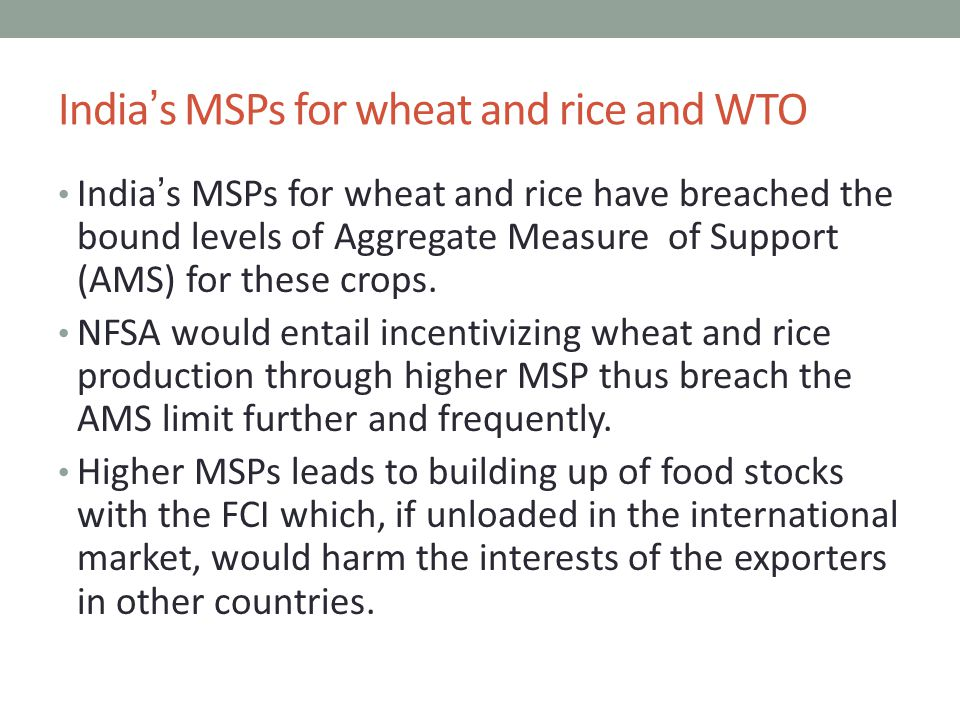 India's MSPs for wheat and rice and WTO India's MSPs for wheat and rice have breached the bound levels of Aggregate Measure of Support (AMS) for these crops.