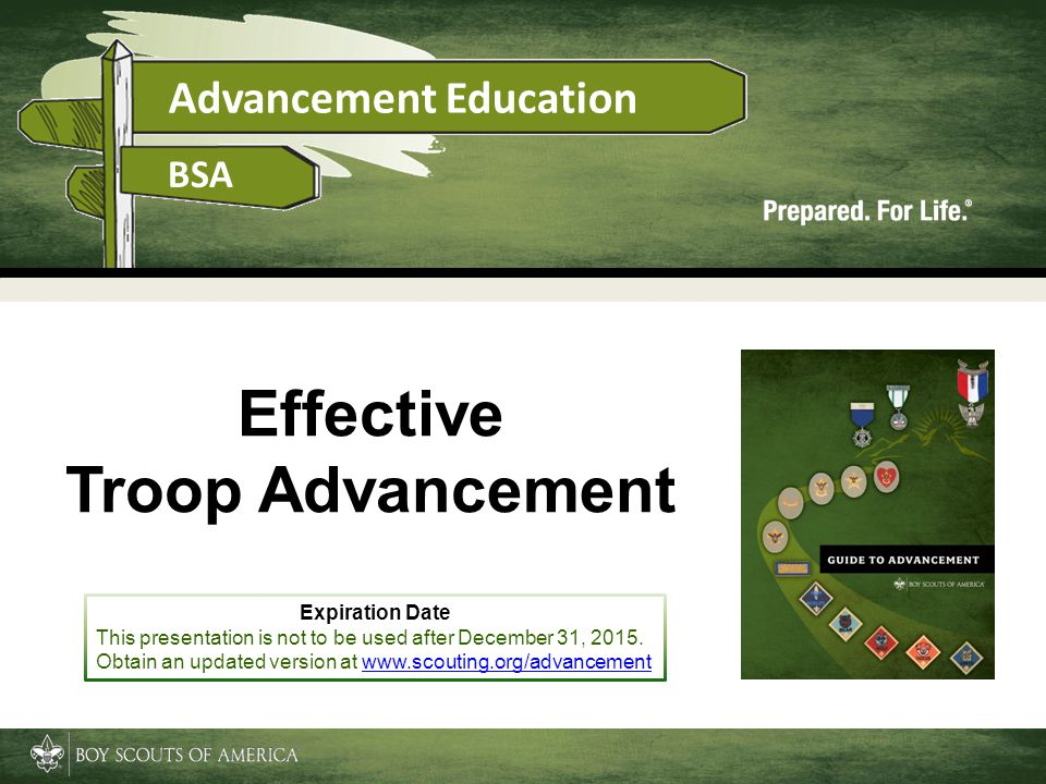 Advancement Education BSA Effective Troop Advancement Expiration Date This presentation is not to be used after December 31, 2015. Obtain an updated v