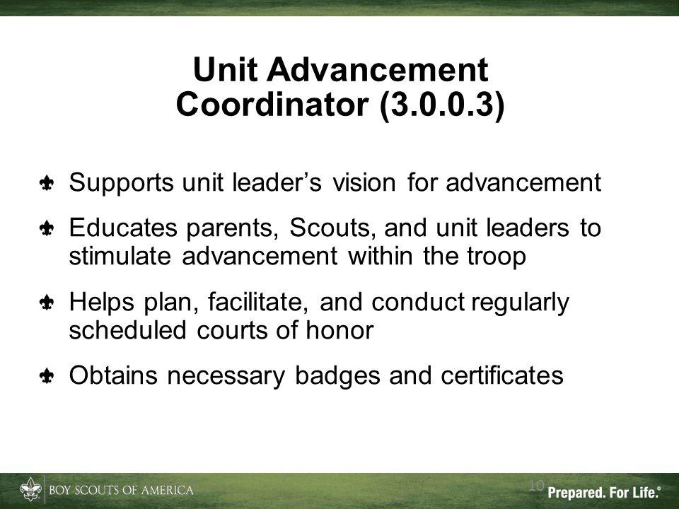 10 Unit Advancement Coordinator (3.0.0.3) Supports unit leader's vision for advancement Educates parents, Scouts, and unit leaders to stimulate advanc