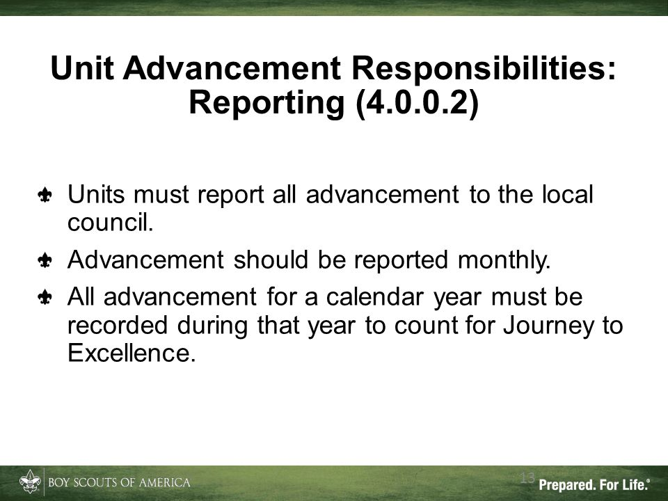 Unit Advancement Responsibilities: Reporting (4.0.0.2) 13 Units must report all advancement to the local council. Advancement should be reported month
