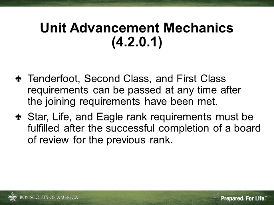 Unit Advancement Mechanics (4.2.0.1) 15 Tenderfoot, Second Class, and First Class requirements can be passed at any time after the joining requirement