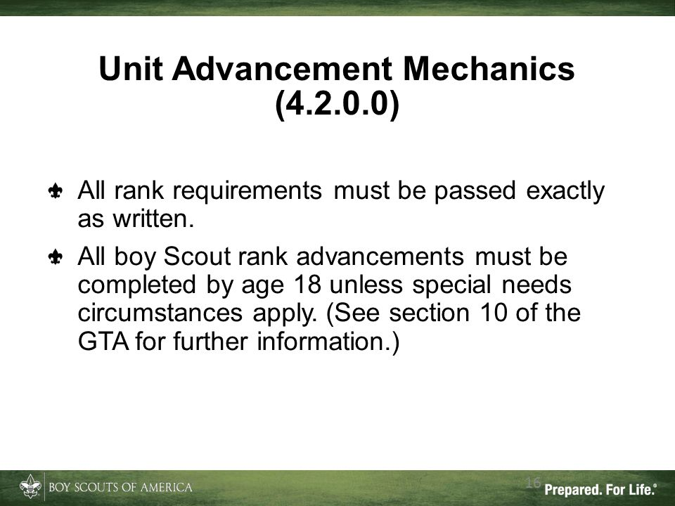 Unit Advancement Mechanics (4.2.0.0) 16 All rank requirements must be passed exactly as written. All boy Scout rank advancements must be completed by