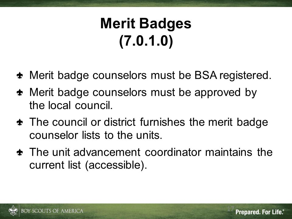 17 Merit Badges (7.0.1.0) Merit badge counselors must be BSA registered. Merit badge counselors must be approved by the local council. The council or