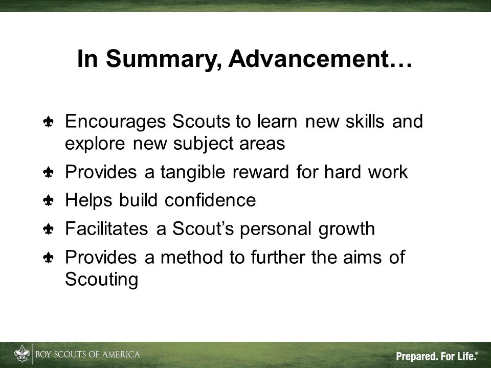 In Summary, Advancement… Encourages Scouts to learn new skills and explore new subject areas Provides a tangible reward for hard work Helps build conf