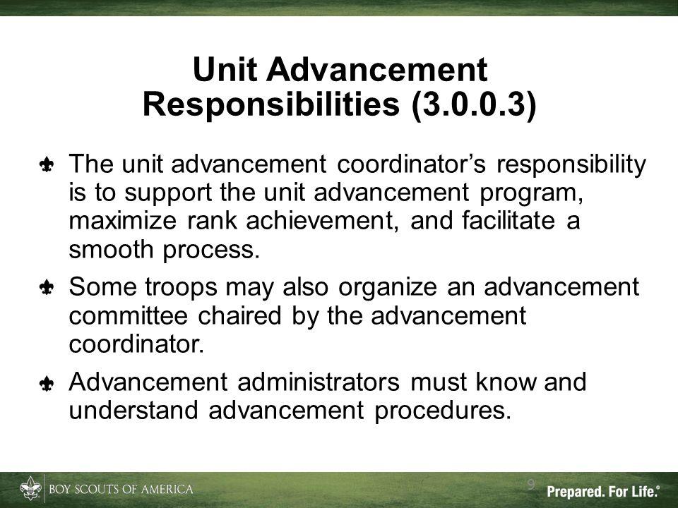 9 Unit Advancement Responsibilities (3.0.0.3) The unit advancement coordinator's responsibility is to support the unit advancement program, maximize r