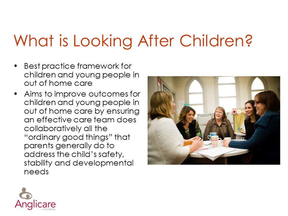 What is Looking After Children? Best practice framework for children and young people in out of home care Aims to improve outcomes for children and yo