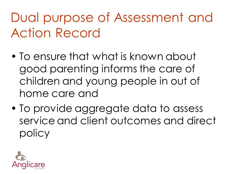 Dual purpose of Assessment and Action Record To ensure that what is known about good parenting informs the care of children and young people in out of