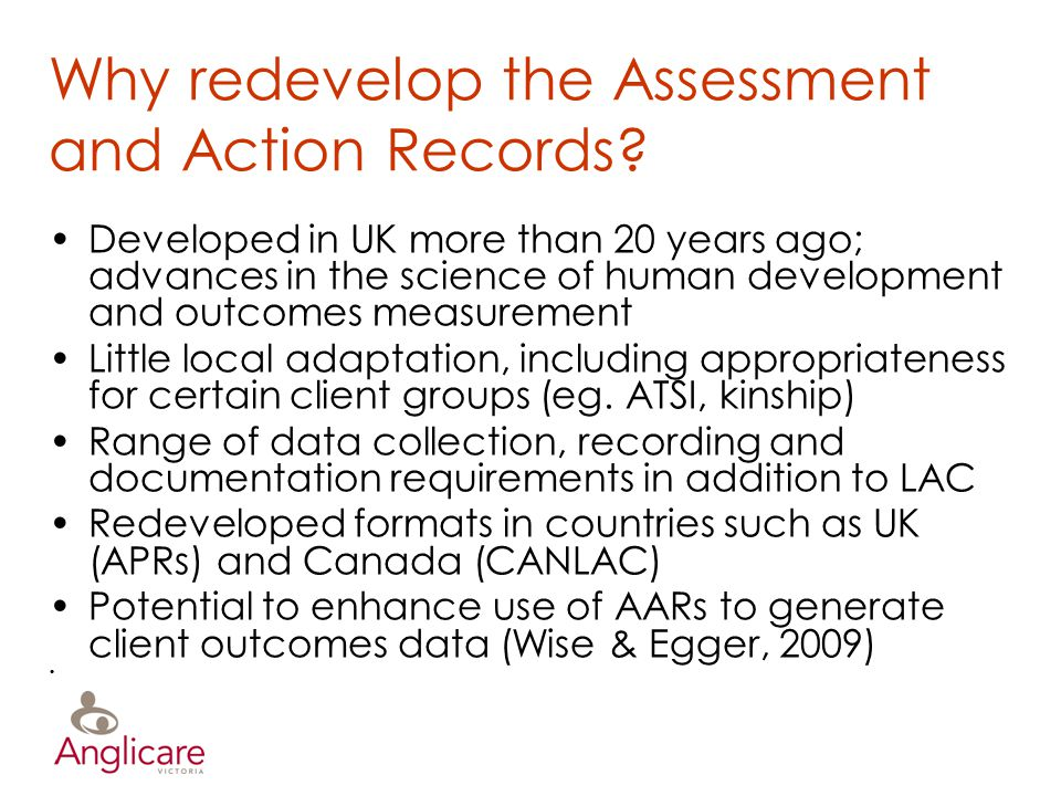 Why redevelop the Assessment and Action Records? Developed in UK more than 20 years ago; advances in the science of human development and outcomes mea