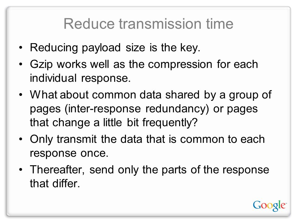 Reduce transmission time Reducing payload size is the key. Gzip works well as the compression for each individual response. What about common data sha
