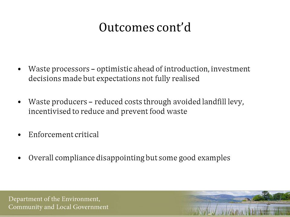 Outcomes cont'd Waste processors – optimistic ahead of introduction, investment decisions made but expectations not fully realised Waste producers – reduced costs through avoided landfill levy, incentivised to reduce and prevent food waste Enforcement critical Overall compliance disappointing but some good examples