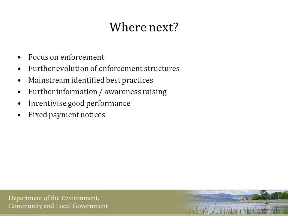 Where next? Focus on enforcement Further evolution of enforcement structures Mainstream identified best practices Further information / awareness rais