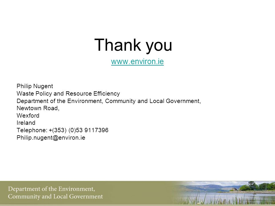 Thank you www.environ.ie Philip Nugent Waste Policy and Resource Efficiency Department of the Environment, Community and Local Government, Newtown Roa