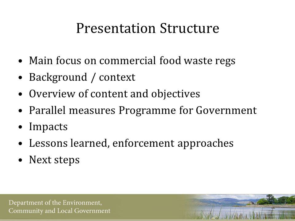 Commercial Food Waste Regs – Background and context 2007 PfG Commitments National Strategy on Biodegradable Waste Minister – more segregation, restrict bio waste material going to landfill, including food waste Pre-consultation on food waste instrument – early 2009 Main issues:  Costs / admin burden  Infrastructure capacity  De minimis threshold  Enforcement Draft Regulations published August 2009 for further consultation Development of awareness