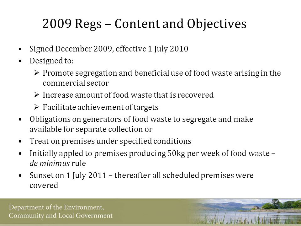 2009 Regs – Content and Objectives Signed December 2009, effective 1 July 2010 Designed to:  Promote segregation and beneficial use of food waste arising in the commercial sector  Increase amount of food waste that is recovered  Facilitate achievement of targets Obligations on generators of food waste to segregate and make available for separate collection or Treat on premises under specified conditions Initially appled to premises producing 50kg per week of food waste – de minimus rule Sunset on 1 July 2011 – thereafter all scheduled premises were covered