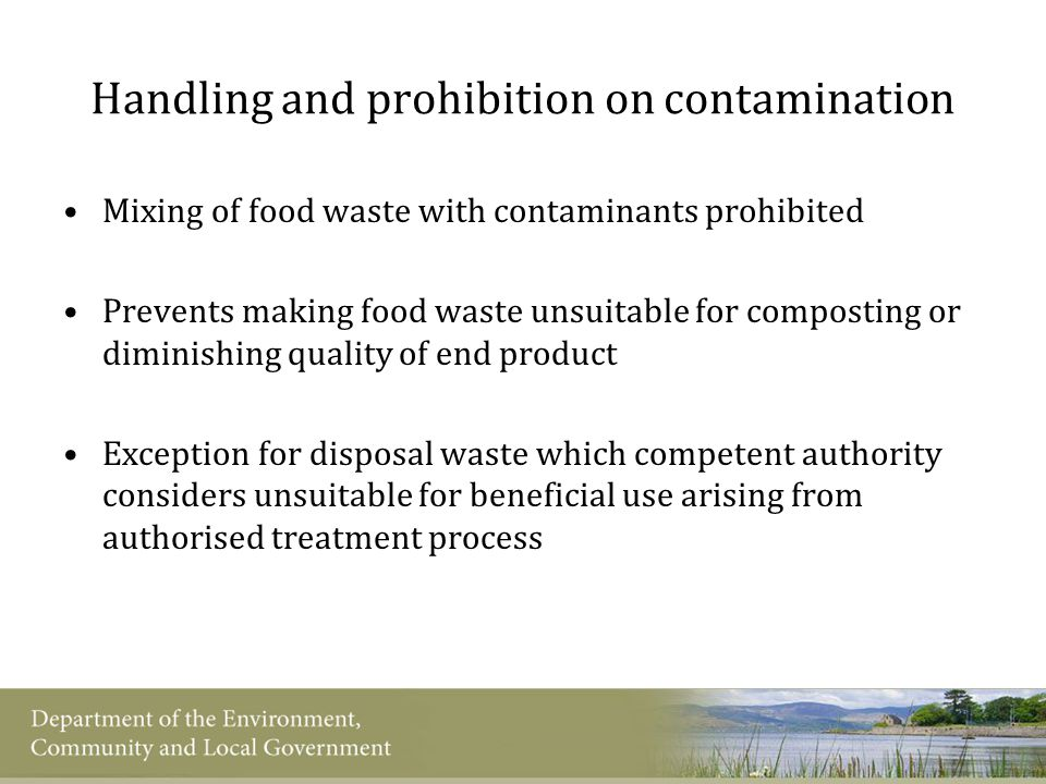 Handling and prohibition on contamination Mixing of food waste with contaminants prohibited Prevents making food waste unsuitable for composting or diminishing quality of end product Exception for disposal waste which competent authority considers unsuitable for beneficial use arising from authorised treatment process