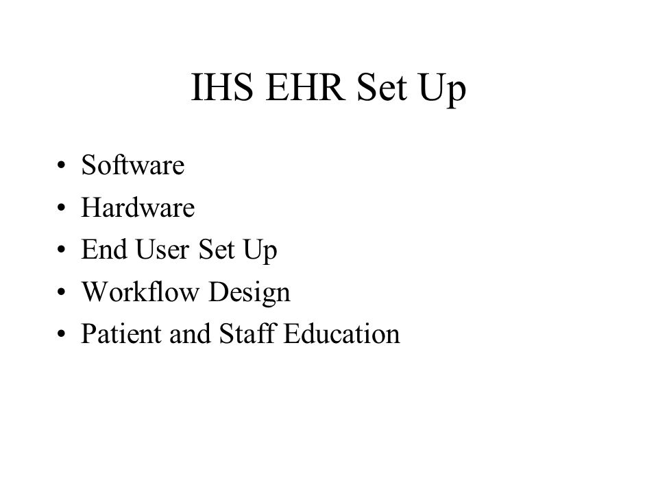 IHS EHR Set Up Software Hardware End User Set Up Workflow Design Patient and Staff Education