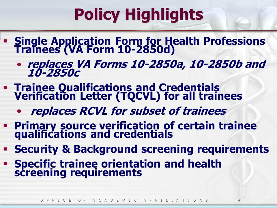 O F F I C E O F A C A D E M I C A F F I L I A T I O N S 4 Policy Highlights  Single Application Form for Health Professions Trainees (VA Form 10-2850d) replaces VA Forms 10-2850a, 10-2850b and 10-2850c  Trainee Qualifications and Credentials Verification Letter (TQCVL) for all trainees replaces RCVL for subset of trainees  Primary source verification of certain trainee qualifications and credentials  Security & Background screening requirements  Specific trainee orientation and health screening requirements