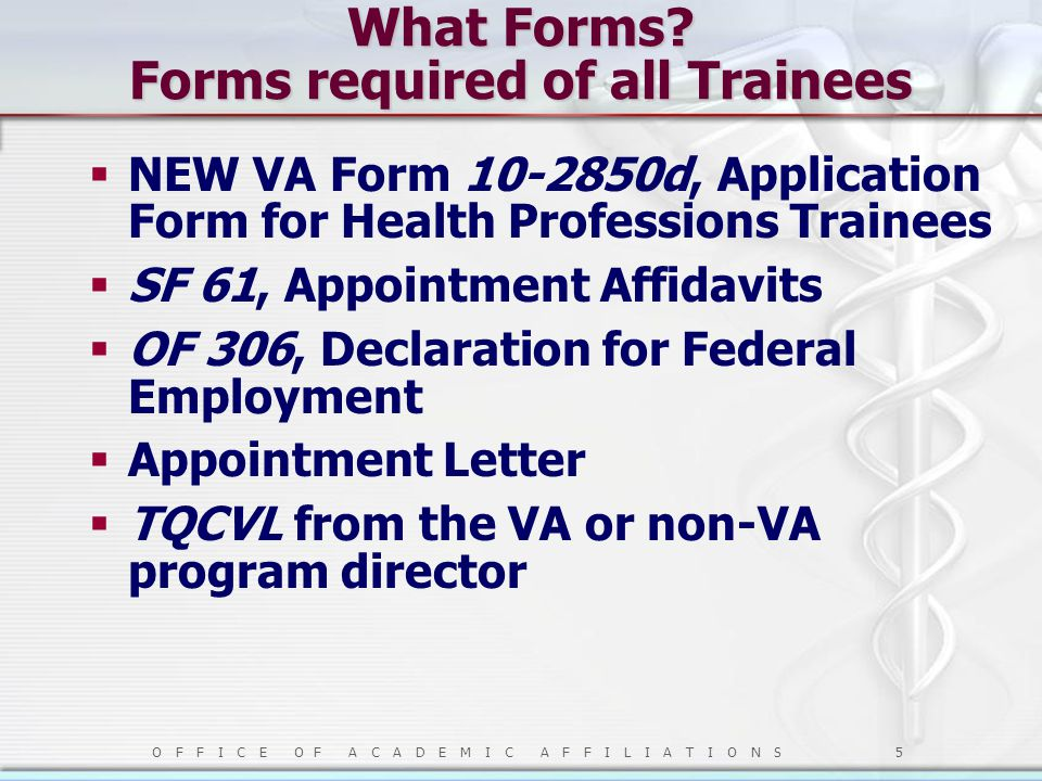 O F F I C E O F A C A D E M I C A F F I L I A T I O N S 5 What Forms? Forms required of all Trainees  NEW VA Form 10-2850d, Application Form for Heal