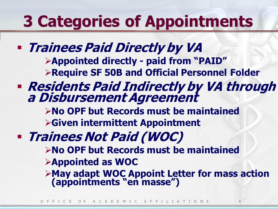 O F F I C E O F A C A D E M I C A F F I L I A T I O N S 6 3 Categories of Appointments  Trainees Paid Directly by VA  Appointed directly - paid from PAID  Require SF 50B and Official Personnel Folder  Residents Paid Indirectly by VA through a Disbursement Agreement  No OPF but Records must be maintained  Given intermittent Appointment  Trainees Not Paid (WOC)  No OPF but Records must be maintained  Appointed as WOC  May adapt WOC Appoint Letter for mass action (appointments en masse )