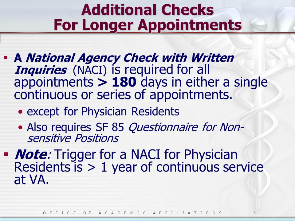 O F F I C E O F A C A D E M I C A F F I L I A T I O N S 8 Additional Checks For Longer Appointments  A National Agency Check with Written Inquiries (NACI) is required for all appointments > 180 days in either a single continuous or series of appointments.