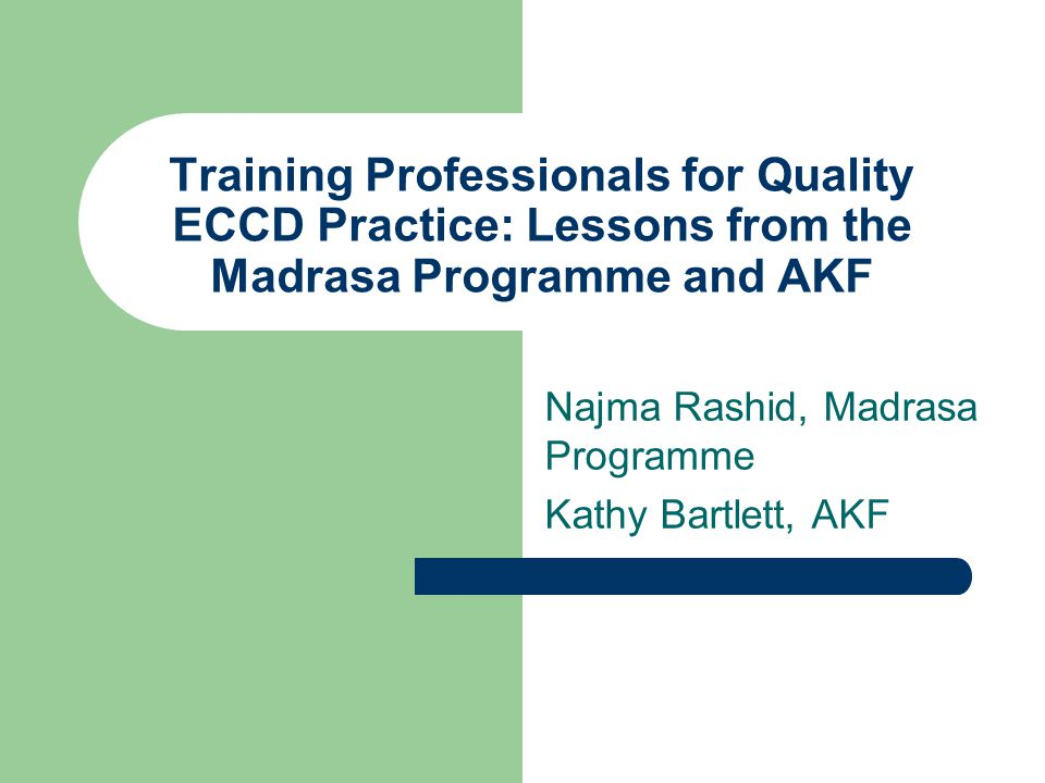 Training Professionals for Quality ECCD Practice: Lessons from the Madrasa Programme and AKF Najma Rashid, Madrasa Programme Kathy Bartlett, AKF