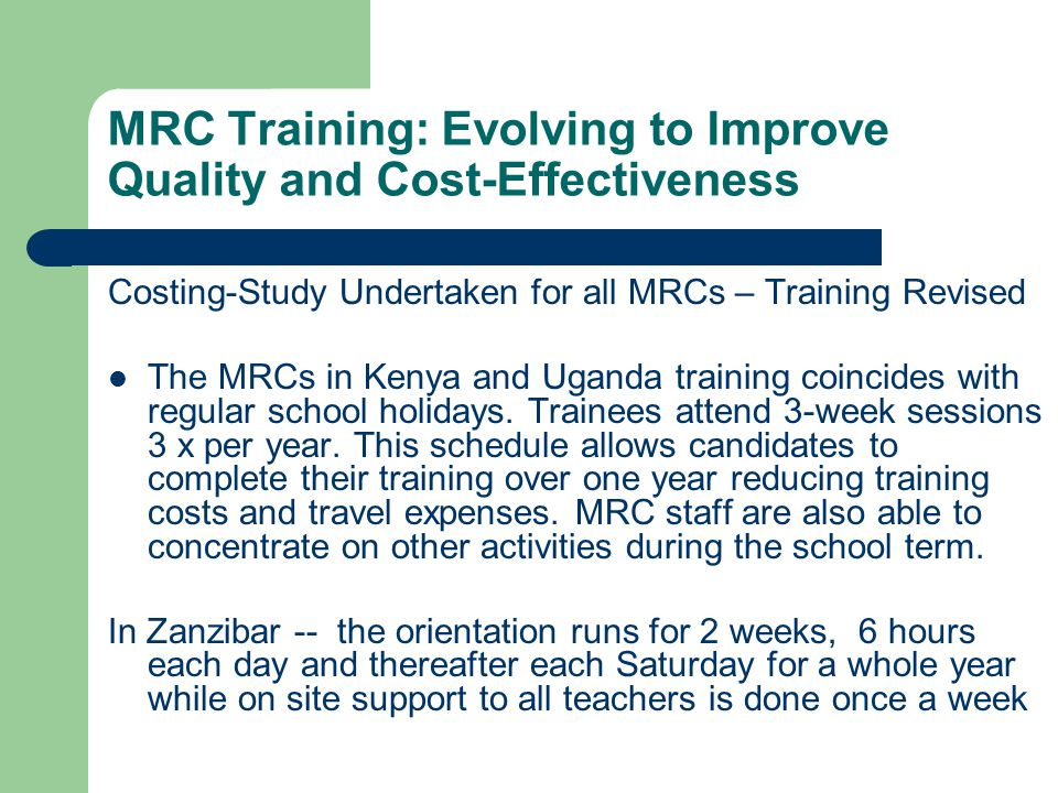 MRC Training: Evolving to Improve Quality and Cost-Effectiveness Costing-Study Undertaken for all MRCs – Training Revised The MRCs in Kenya and Uganda training coincides with regular school holidays.