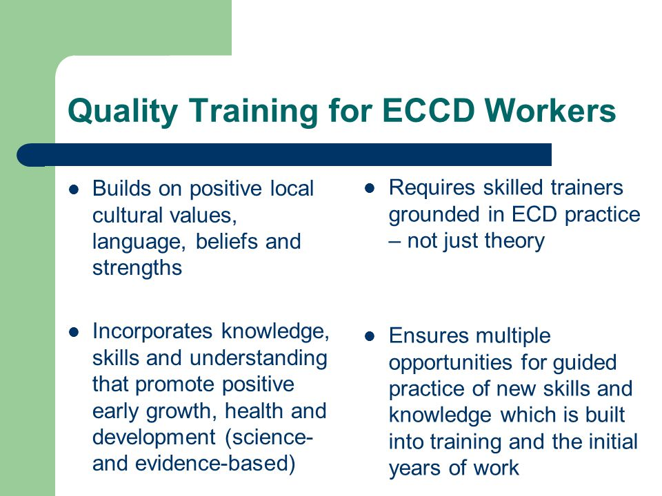 Quality Training for ECCD Workers Builds on positive local cultural values, language, beliefs and strengths Incorporates knowledge, skills and understanding that promote positive early growth, health and development (science- and evidence-based) Requires skilled trainers grounded in ECD practice – not just theory Ensures multiple opportunities for guided practice of new skills and knowledge which is built into training and the initial years of work