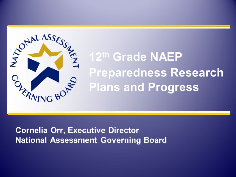 Cornelia Orr, Executive Director National Assessment Governing Board 12 th Grade NAEP Preparedness Research Plans and Progress