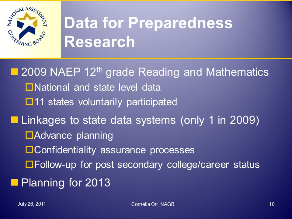 Data for Preparedness Research 2009 NAEP 12 th grade Reading and Mathematics  National and state level data  11 states voluntarily participated Linkages to state data systems (only 1 in 2009)  Advance planning  Confidentiality assurance processes  Follow-up for post secondary college/career status Planning for 2013 10 July 26, 2011 Cornelia Orr, NAGB