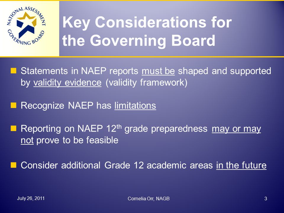Key Considerations for the Governing Board Statements in NAEP reports must be shaped and supported by validity evidence (validity framework) Recognize NAEP has limitations Reporting on NAEP 12 th grade preparedness may or may not prove to be feasible Consider additional Grade 12 academic areas in the future 3 July 26, 2011 Cornelia Orr, NAGB