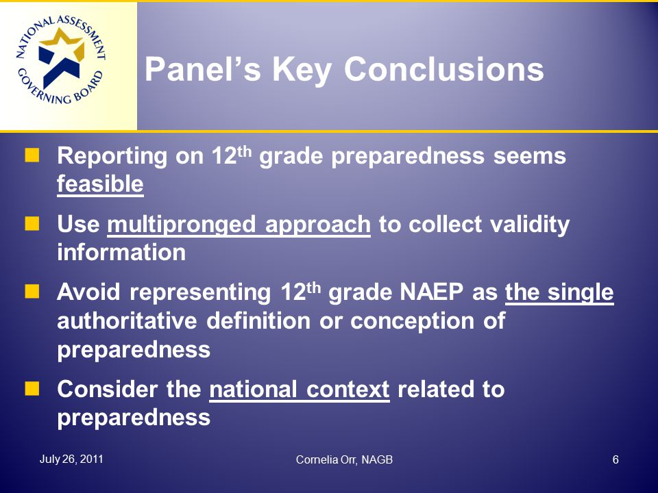 Panel's Key Conclusions Reporting on 12 th grade preparedness seems feasible Use multipronged approach to collect validity information Avoid representing 12 th grade NAEP as the single authoritative definition or conception of preparedness Consider the national context related to preparedness 6 July 26, 2011 Cornelia Orr, NAGB