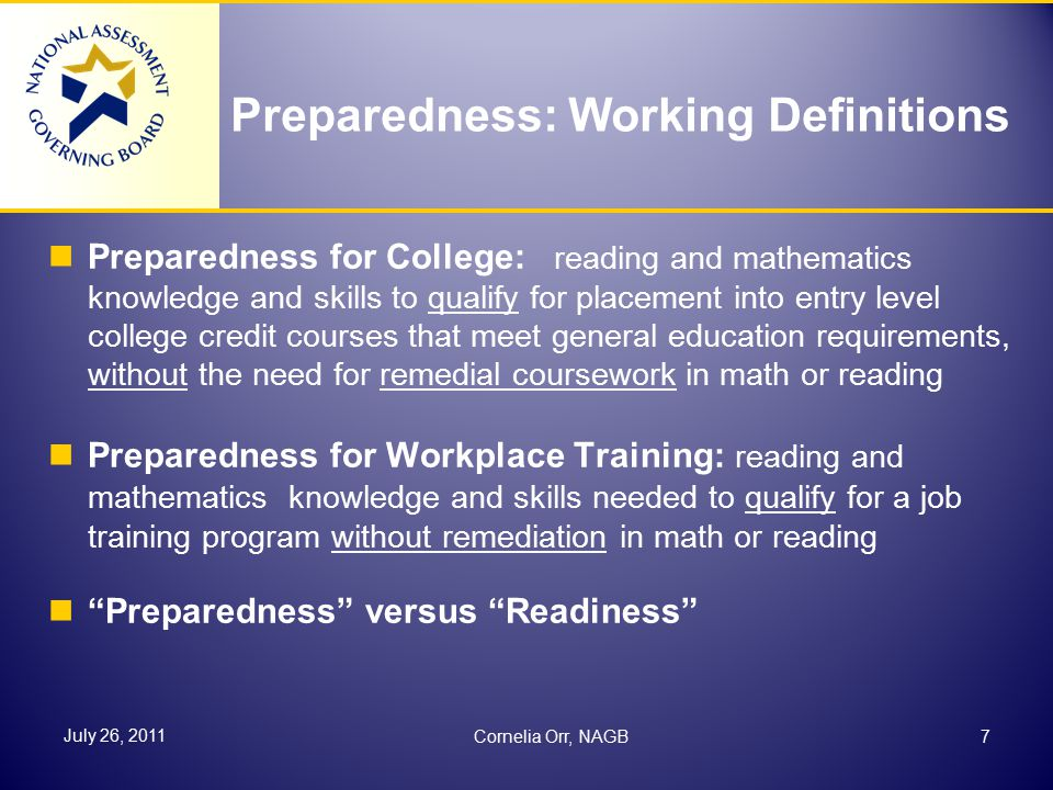 Preparedness: Working Definitions Preparedness for College: reading and mathematics knowledge and skills to qualify for placement into entry level college credit courses that meet general education requirements, without the need for remedial coursework in math or reading Preparedness for Workplace Training: reading and mathematics knowledge and skills needed to qualify for a job training program without remediation in math or reading Preparedness versus Readiness 7 July 26, 2011 Cornelia Orr, NAGB
