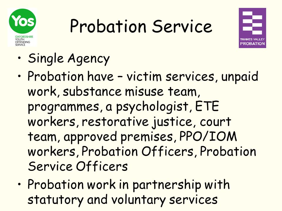 Probation Service Single Agency Probation have – victim services, unpaid work, substance misuse team, programmes, a psychologist, ETE workers, restorative justice, court team, approved premises, PPO/IOM workers, Probation Officers, Probation Service Officers Probation work in partnership with statutory and voluntary services