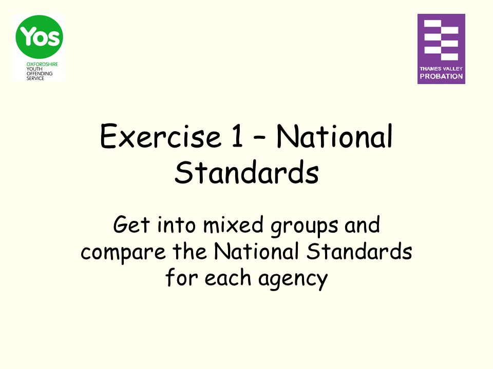 Exercise 1 – National Standards Get into mixed groups and compare the National Standards for each agency