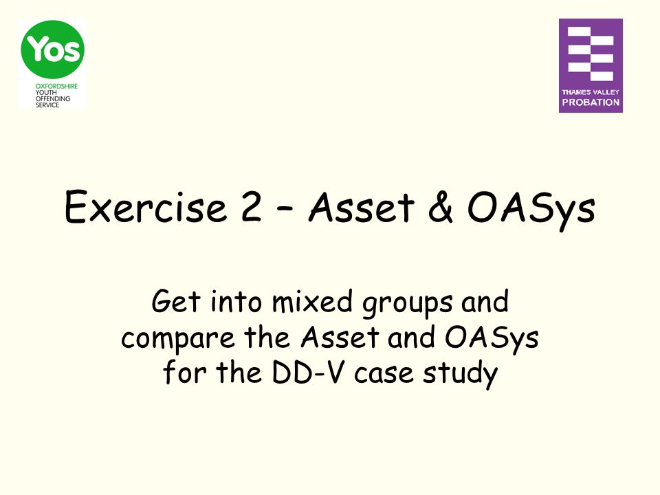 Exercise 2 – Asset & OASys Get into mixed groups and compare the Asset and OASys for the DD-V case study