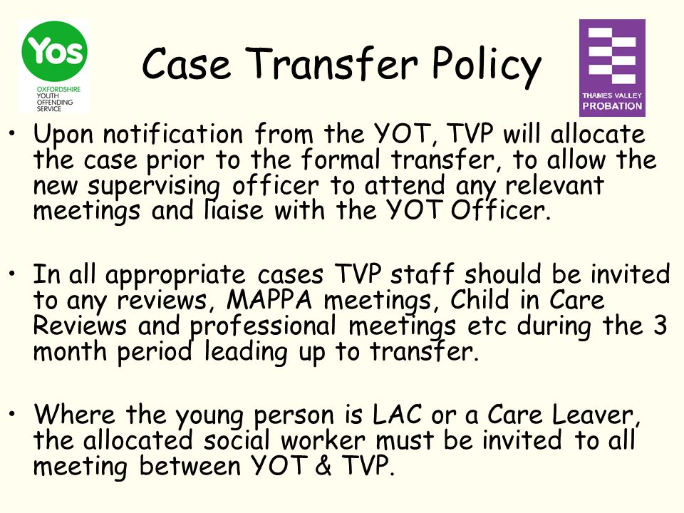 Case Transfer Policy Upon notification from the YOT, TVP will allocate the case prior to the formal transfer, to allow the new supervising officer to attend any relevant meetings and liaise with the YOT Officer.
