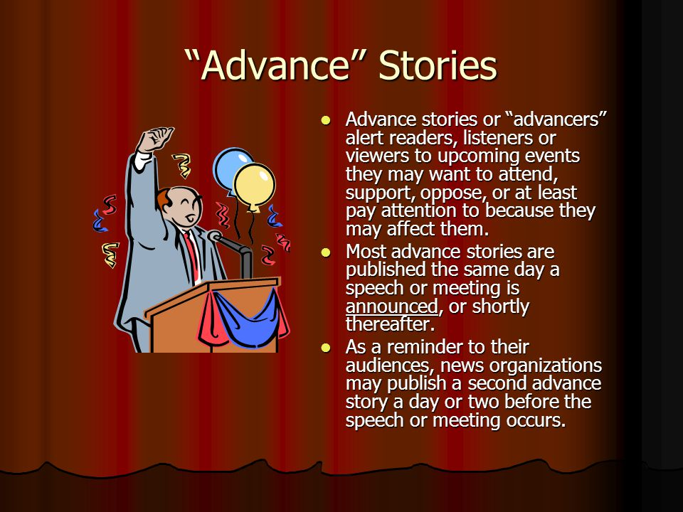 Advance Stories Advance stories or advancers alert readers, listeners or viewers to upcoming events they may want to attend, support, oppose, or at least pay attention to because they may affect them.