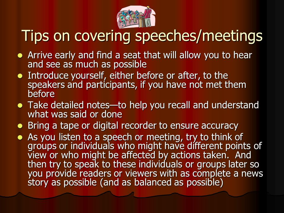 Tips on covering speeches/meetings Arrive early and find a seat that will allow you to hear and see as much as possible Arrive early and find a seat that will allow you to hear and see as much as possible Introduce yourself, either before or after, to the speakers and participants, if you have not met them before Introduce yourself, either before or after, to the speakers and participants, if you have not met them before Take detailed notes—to help you recall and understand what was said or done Take detailed notes—to help you recall and understand what was said or done Bring a tape or digital recorder to ensure accuracy Bring a tape or digital recorder to ensure accuracy As you listen to a speech or meeting, try to think of groups or individuals who might have different points of view or who might be affected by actions taken.
