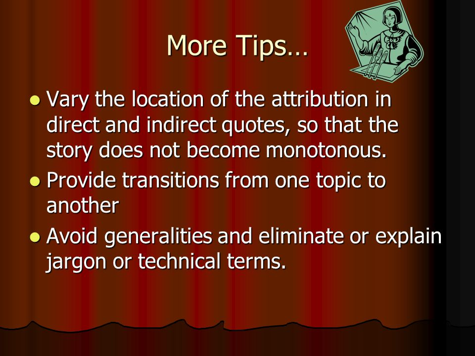 More Tips… Vary the location of the attribution in direct and indirect quotes, so that the story does not become monotonous.