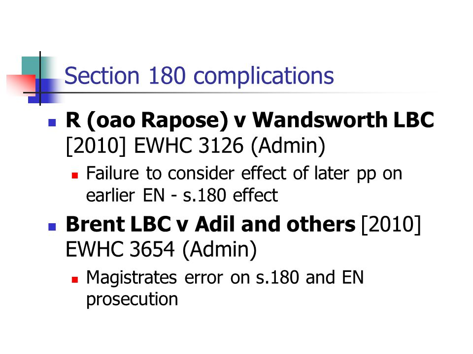 Section 180 complications R (oao Rapose) v Wandsworth LBC [2010] EWHC 3126 (Admin) Failure to consider effect of later pp on earlier EN - s.180 effect