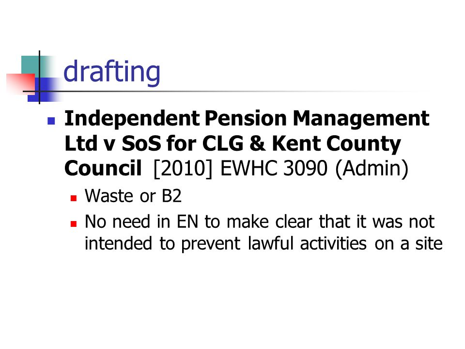 drafting Independent Pension Management Ltd v SoS for CLG & Kent County Council [2010] EWHC 3090 (Admin) Waste or B2 No need in EN to make clear that