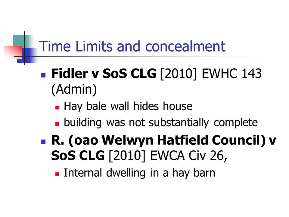 Time Limits and concealment Fidler v SoS CLG [2010] EWHC 143 (Admin) Hay bale wall hides house building was not substantially complete R.
