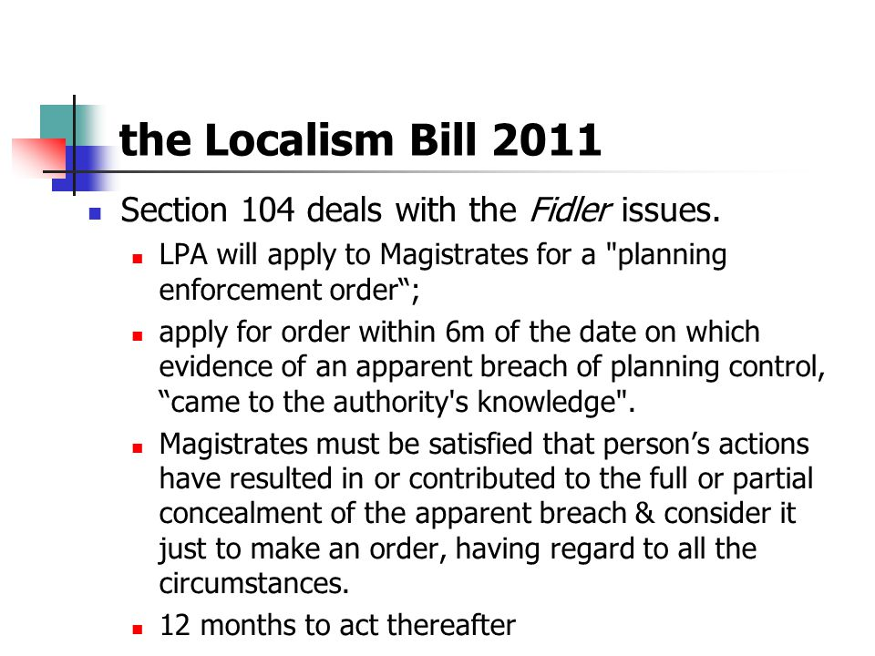 the Localism Bill 2011 Section 104 deals with the Fidler issues. LPA will apply to Magistrates for a