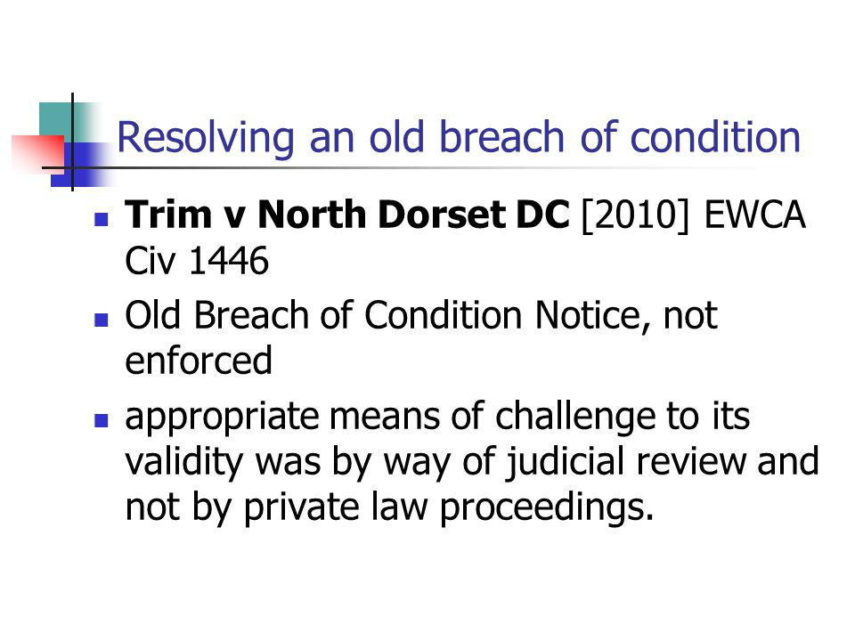 Resolving an old breach of condition Trim v North Dorset DC [2010] EWCA Civ 1446 Old Breach of Condition Notice, not enforced appropriate means of cha
